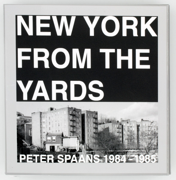 New York from the Yards: Peter Spaans 1984-1985. Peter Spaans.