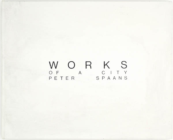 Works of a City (Signed Limited Edition). Peter Spaans.